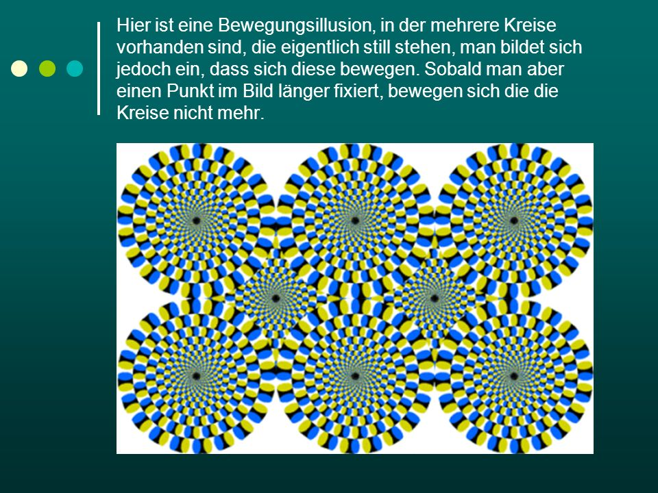 Hier ist eine Bewegungsillusion, in der mehrere Kreise vorhanden sind, die eigentlich still stehen, man bildet sich jedoch ein, dass sich diese bewegen.