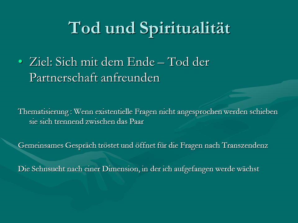 Tod und Spiritualität Ziel: Sich mit dem Ende – Tod der Partnerschaft anfreunden.