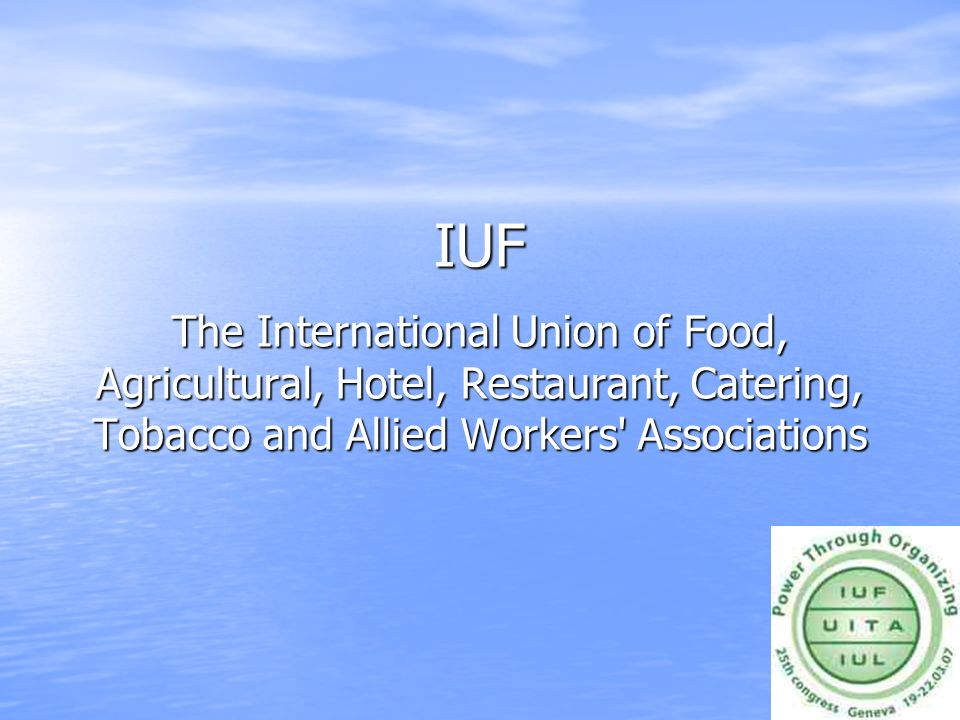 IUF The International Union of Food, Agricultural, Hotel, Restaurant, Catering, Tobacco and Allied Workers Associations.