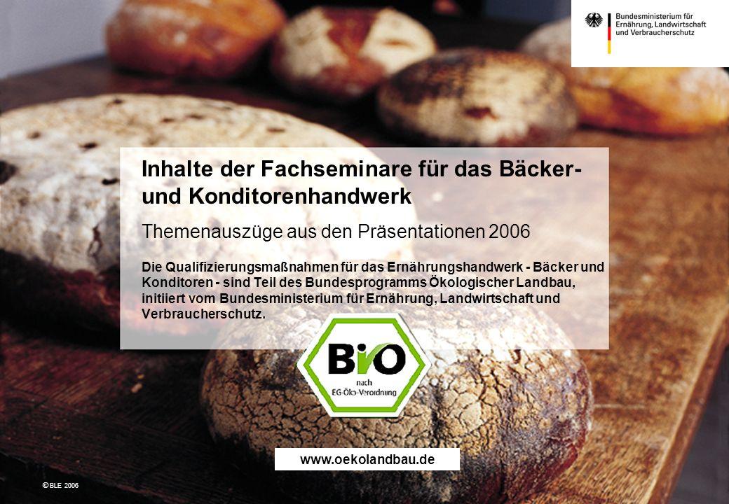 Inhalte der Fachseminare für das Bäcker- und Konditorenhandwerk Themenauszüge aus den Präsentationen 2006 Die Qualifizierungsmaßnahmen für das Ernährungshandwerk - Bäcker und Konditoren - sind Teil des Bundesprogramms Ökologischer Landbau, initiiert vom Bundesministerium für Ernährung, Landwirtschaft und Verbraucherschutz.