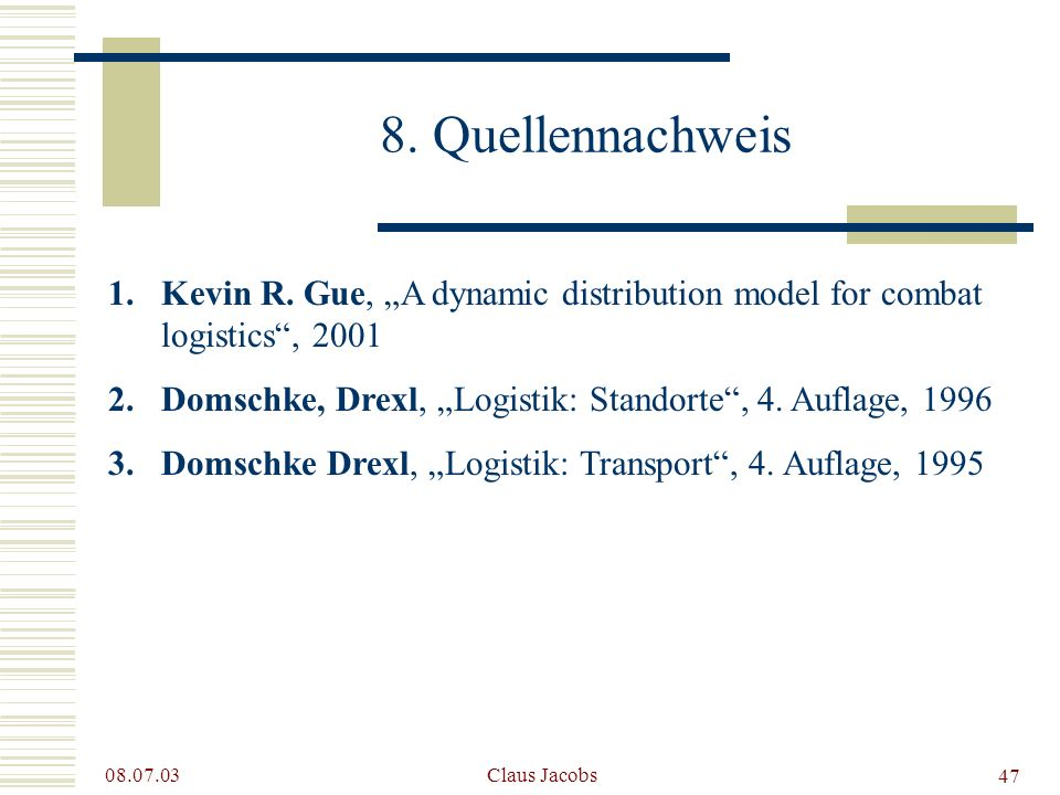 "8. Quellennachweis Kevin R. Gue, ""A dynamic distribution model for combat logistics , 2001. Domschke, Drexl, ""Logistik: Standorte , 4. Auflage, 1996."