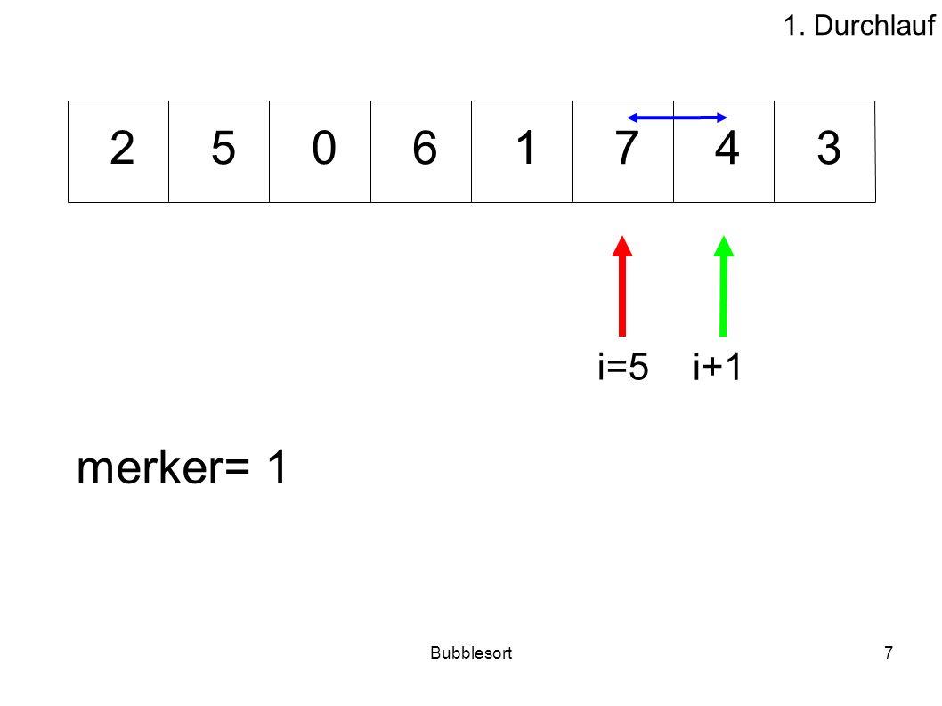 1. Durchlauf 2 5 6 1 7 4 3 i=5 i+1 merker= 1 Bubblesort