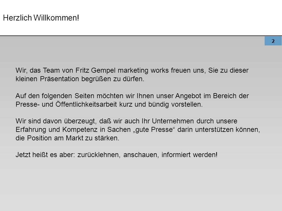 Herzlich Willkommen! Wir, das Team von Fritz Gempel marketing works freuen uns, Sie zu dieser kleinen Präsentation begrüßen zu dürfen.