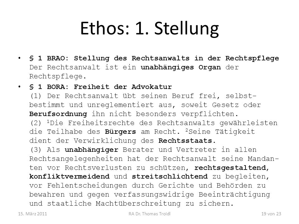 Ethos: 1. Stellung § 1 BRAO: Stellung des Rechtsanwalts in der Rechtspflege Der Rechtsanwalt ist ein unabhängiges Organ der Rechtspflege.