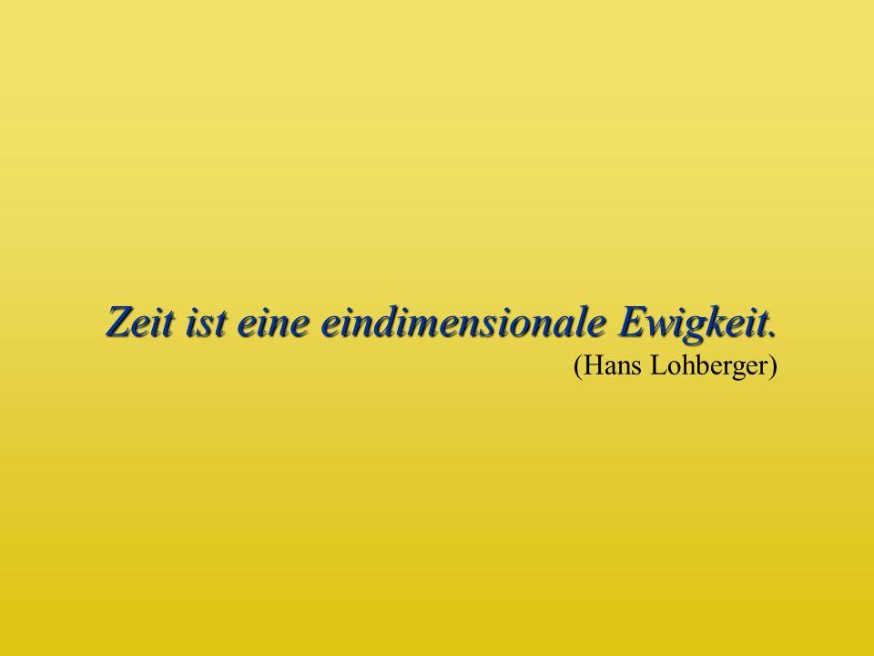 Zeit ist eine eindimensionale Ewigkeit. (Hans Lohberger)