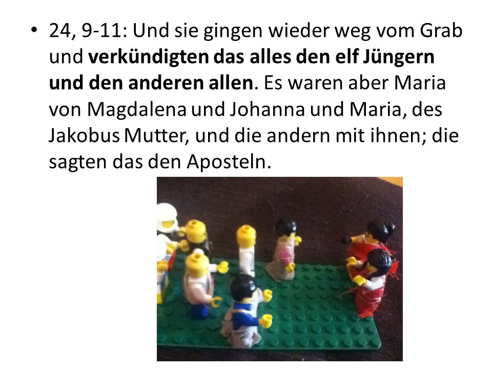 24, 9-11: Und sie gingen wieder weg vom Grab und verkündigten das alles den elf Jüngern und den anderen allen.