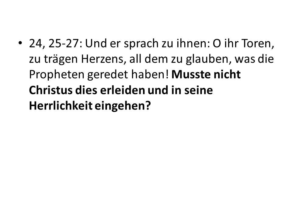 24, 25-27: Und er sprach zu ihnen: O ihr Toren, zu trägen Herzens, all dem zu glauben, was die Propheten geredet haben.