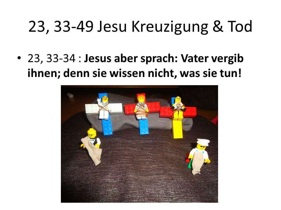 23, 33-49 Jesu Kreuzigung & Tod 23, 33-34 : Jesus aber sprach: Vater vergib ihnen; denn sie wissen nicht, was sie tun!