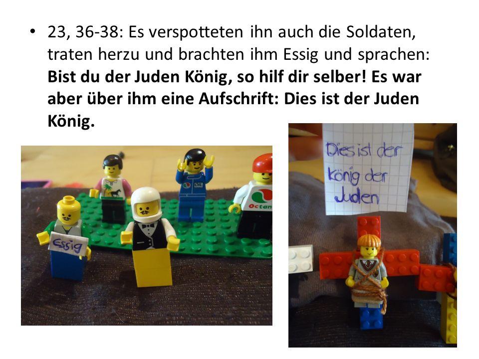 23, 36-38: Es verspotteten ihn auch die Soldaten, traten herzu und brachten ihm Essig und sprachen: Bist du der Juden König, so hilf dir selber.
