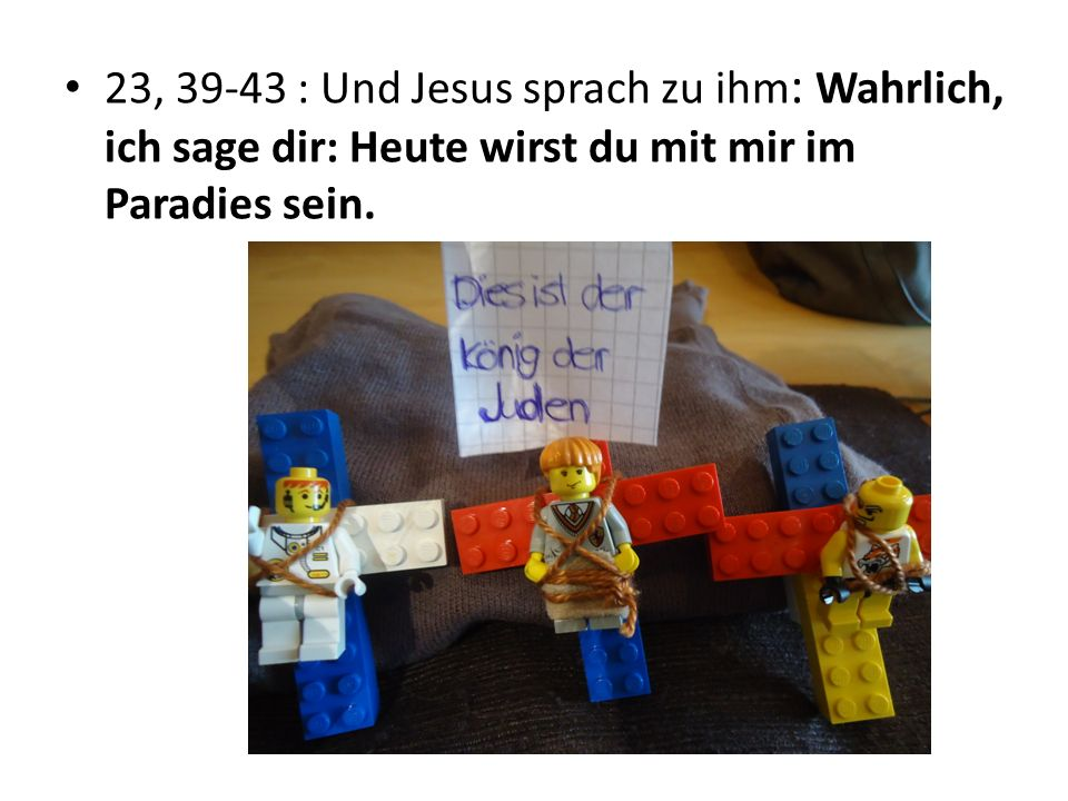 23, 39-43 : Und Jesus sprach zu ihm: Wahrlich, ich sage dir: Heute wirst du mit mir im Paradies sein.