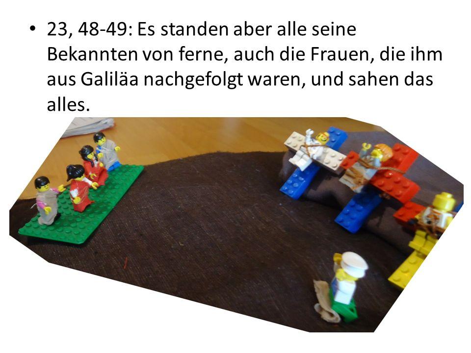 23, 48-49: Es standen aber alle seine Bekannten von ferne, auch die Frauen, die ihm aus Galiläa nachgefolgt waren, und sahen das alles.