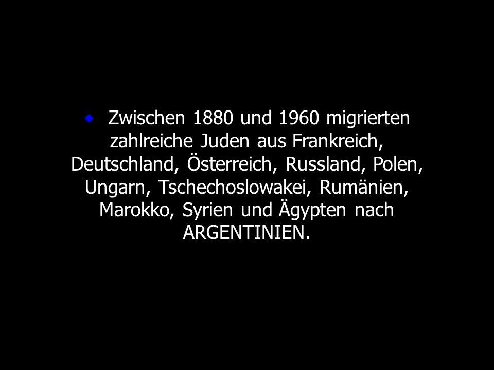 ® Zwischen 1880 und 1960 migrierten zahlreiche Juden aus Frankreich, Deutschland, Österreich, Russland, Polen, Ungarn, Tschechoslowakei, Rumänien, Marokko, Syrien und Ägypten nach ARGENTINIEN.