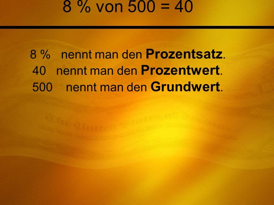 8 % von 500 = 40 8 % nennt man den Prozentsatz