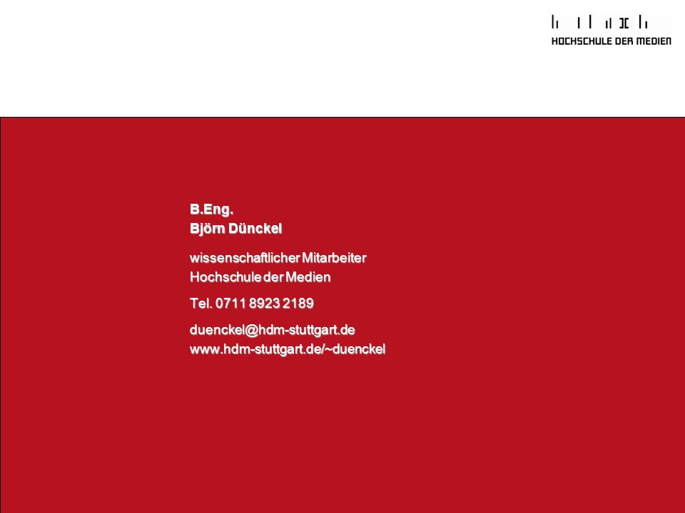 B.Eng. Björn Dünckel. wissenschaftlicher Mitarbeiter. Hochschule der Medien Tel. 0711 8923 2189 duenckel@hdm-stuttgart.de.