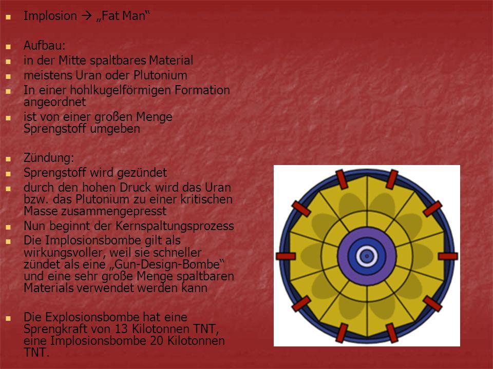 """Implosion  """"Fat Man Aufbau: in der Mitte spaltbares Material. meistens Uran oder Plutonium. In einer hohlkugelförmigen Formation angeordnet."""