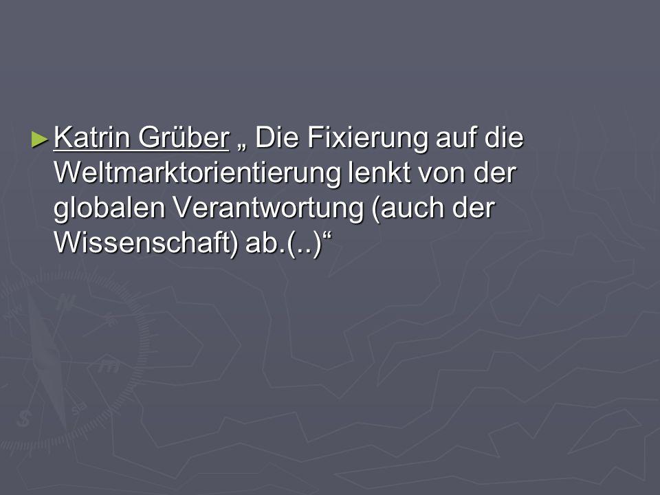 """Katrin Grüber """" Die Fixierung auf die Weltmarktorientierung lenkt von der globalen Verantwortung (auch der Wissenschaft) ab.(..)"""