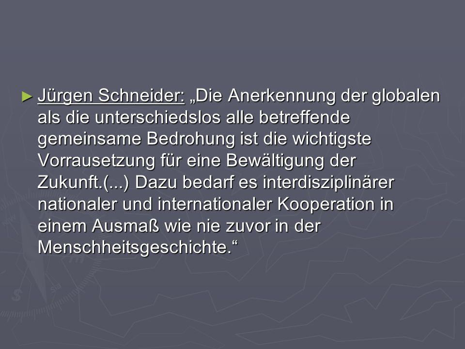 """Jürgen Schneider: """"Die Anerkennung der globalen als die unterschiedslos alle betreffende gemeinsame Bedrohung ist die wichtigste Vorrausetzung für eine Bewältigung der Zukunft.(...) Dazu bedarf es interdisziplinärer nationaler und internationaler Kooperation in einem Ausmaß wie nie zuvor in der Menschheitsgeschichte."""