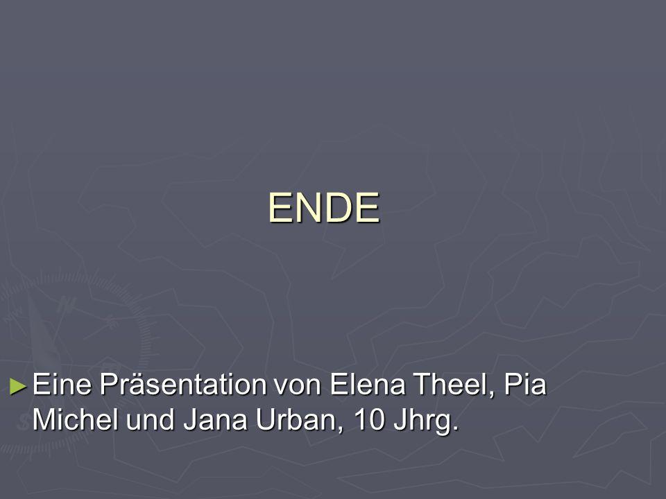 ENDE Eine Präsentation von Elena Theel, Pia Michel und Jana Urban, 10 Jhrg.
