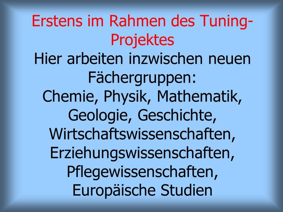 Erstens im Rahmen des Tuning-Projektes Hier arbeiten inzwischen neuen Fächergruppen: Chemie, Physik, Mathematik, Geologie, Geschichte, Wirtschaftswissenschaften, Erziehungswissenschaften, Pflegewissenschaften, Europäische Studien
