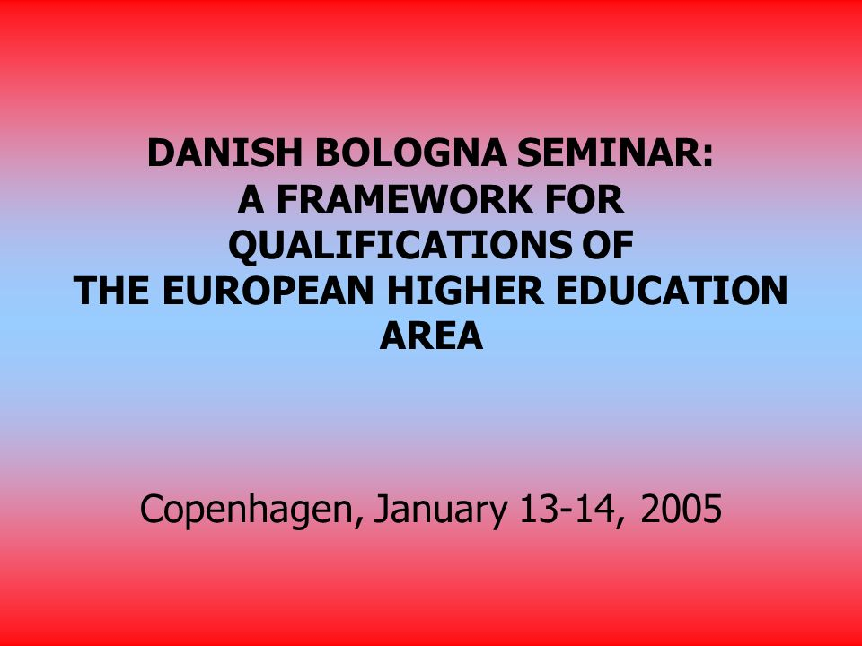 DANISH BOLOGNA SEMINAR: A FRAMEWORK FOR QUALIFICATIONS OF THE EUROPEAN HIGHER EDUCATION AREA Copenhagen, January 13-14, 2005