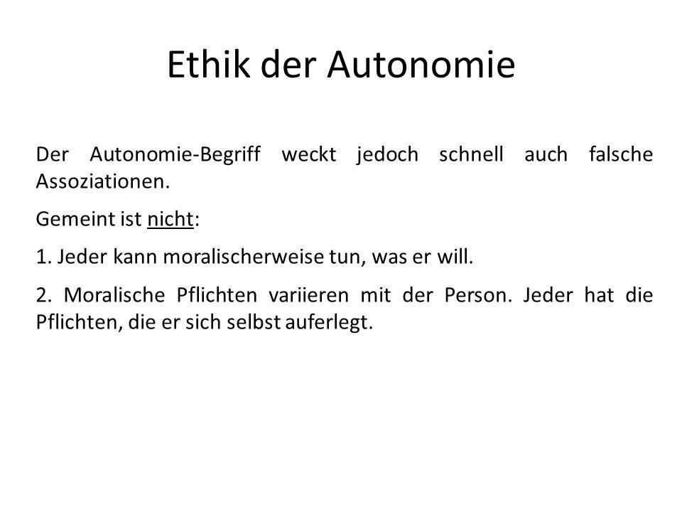 Ethik der Autonomie Der Autonomie-Begriff weckt jedoch schnell auch falsche Assoziationen. Gemeint ist nicht: