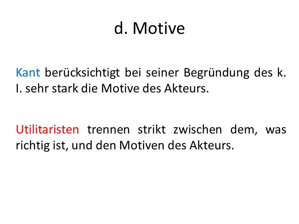 d. Motive Kant berücksichtigt bei seiner Begründung des k. I. sehr stark die Motive des Akteurs.