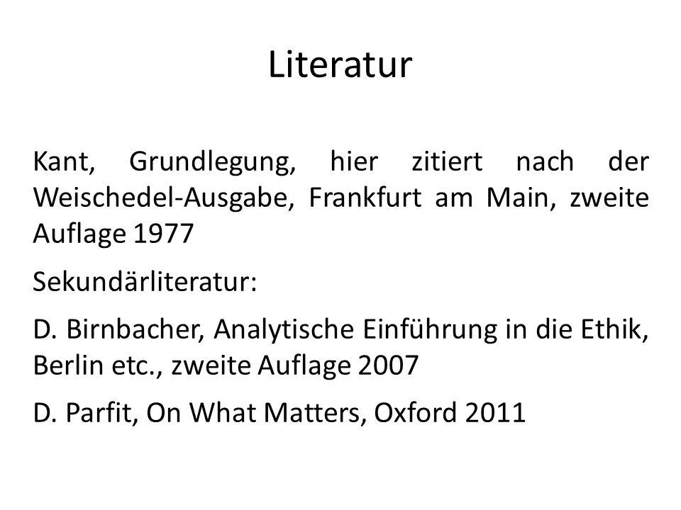 Literatur Kant, Grundlegung, hier zitiert nach der Weischedel-Ausgabe, Frankfurt am Main, zweite Auflage 1977.