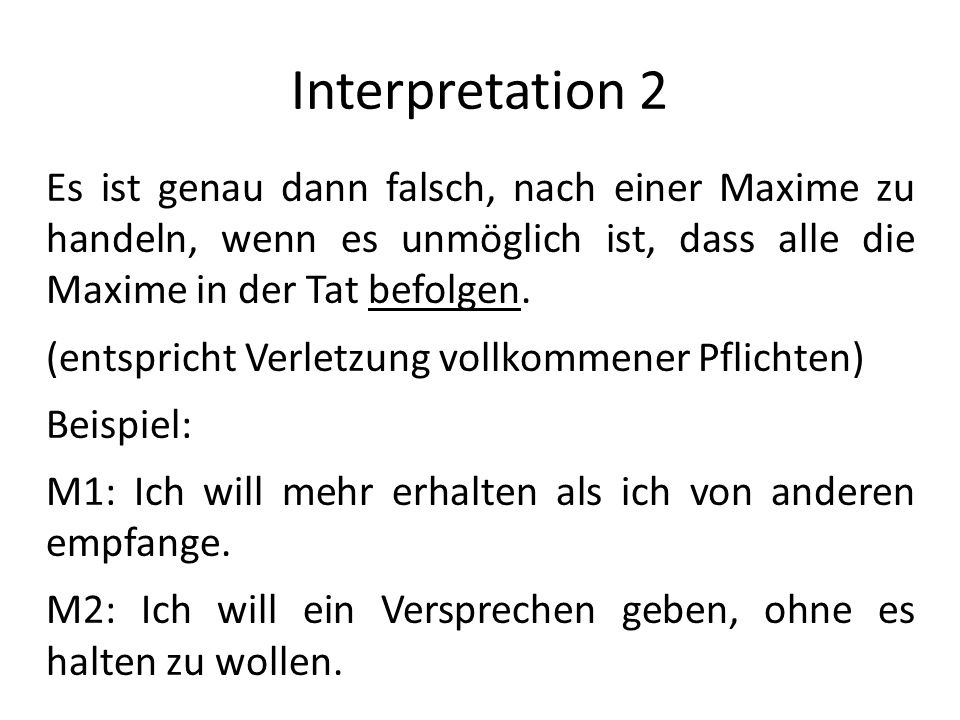 Interpretation 2 Es ist genau dann falsch, nach einer Maxime zu handeln, wenn es unmöglich ist, dass alle die Maxime in der Tat befolgen.