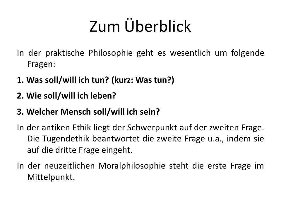Zum Überblick In der praktische Philosophie geht es wesentlich um folgende Fragen: 1. Was soll/will ich tun (kurz: Was tun )