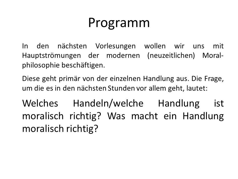 ProgrammIn den nächsten Vorlesungen wollen wir uns mit Hauptströmungen der modernen (neuzeitlichen) Moral- philosophie beschäftigen.