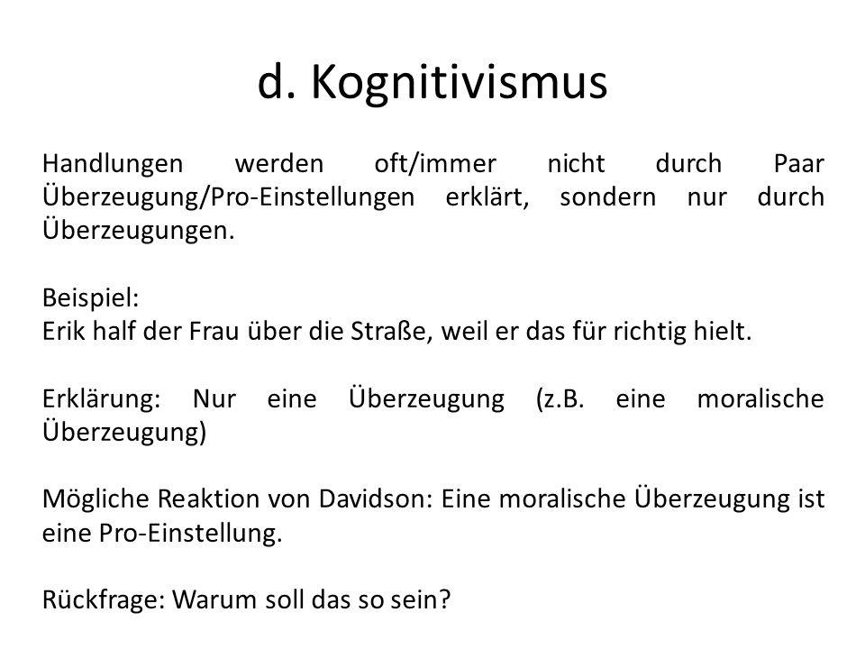 d. Kognitivismus Handlungen werden oft/immer nicht durch Paar Überzeugung/Pro-Einstellungen erklärt, sondern nur durch Überzeugungen.