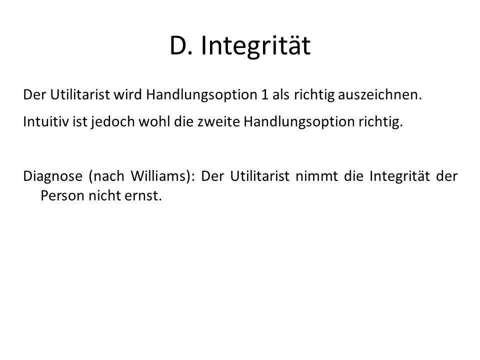 D. Integrität Der Utilitarist wird Handlungsoption 1 als richtig auszeichnen. Intuitiv ist jedoch wohl die zweite Handlungsoption richtig.