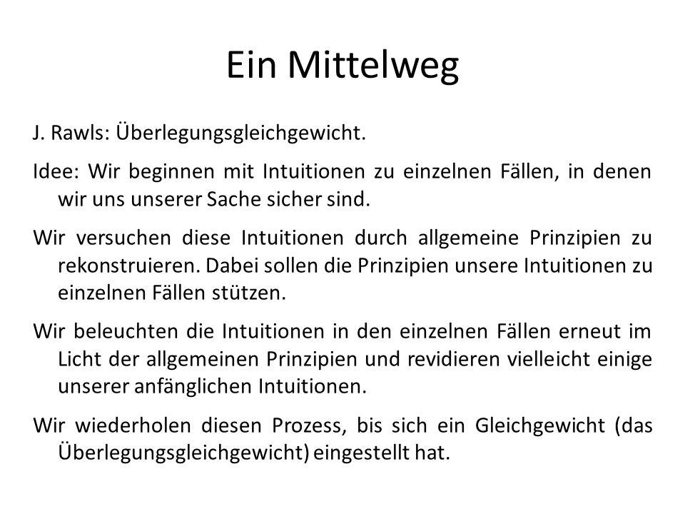Ein Mittelweg J. Rawls: Überlegungsgleichgewicht.