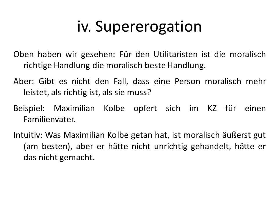 iv. Supererogation Oben haben wir gesehen: Für den Utilitaristen ist die moralisch richtige Handlung die moralisch beste Handlung.