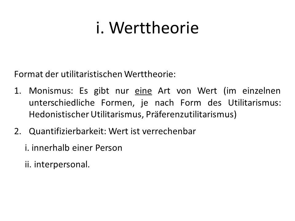 i. Werttheorie Format der utilitaristischen Werttheorie: