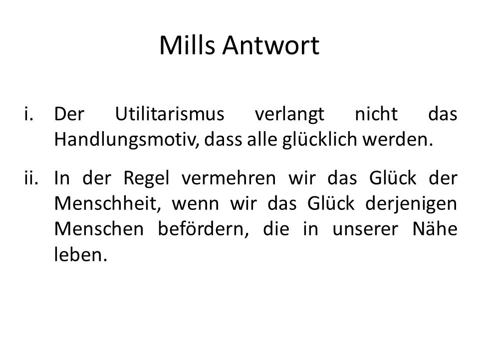 Mills AntwortDer Utilitarismus verlangt nicht das Handlungsmotiv, dass alle glücklich werden.
