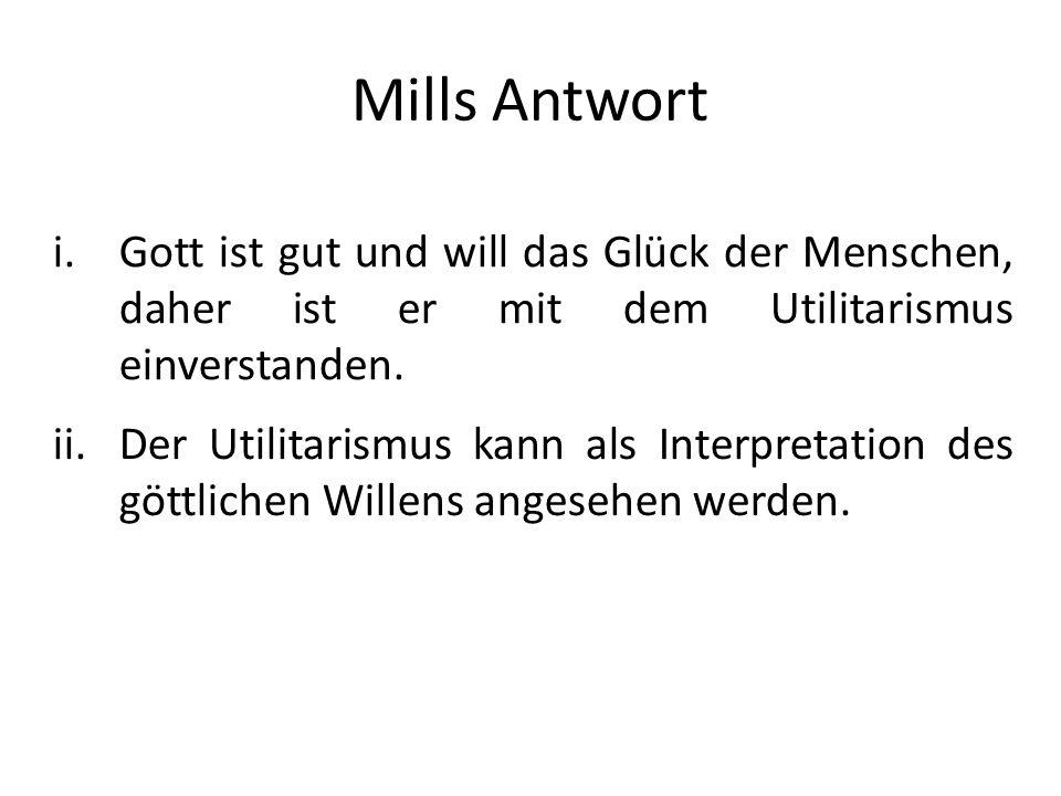 Mills AntwortGott ist gut und will das Glück der Menschen, daher ist er mit dem Utilitarismus einverstanden.