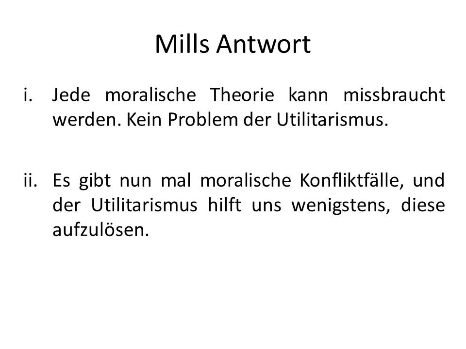 Mills Antwort Jede moralische Theorie kann missbraucht werden. Kein Problem der Utilitarismus.