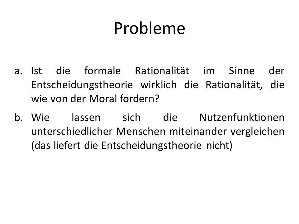 Probleme Ist die formale Rationalität im Sinne der Entscheidungstheorie wirklich die Rationalität, die wie von der Moral fordern