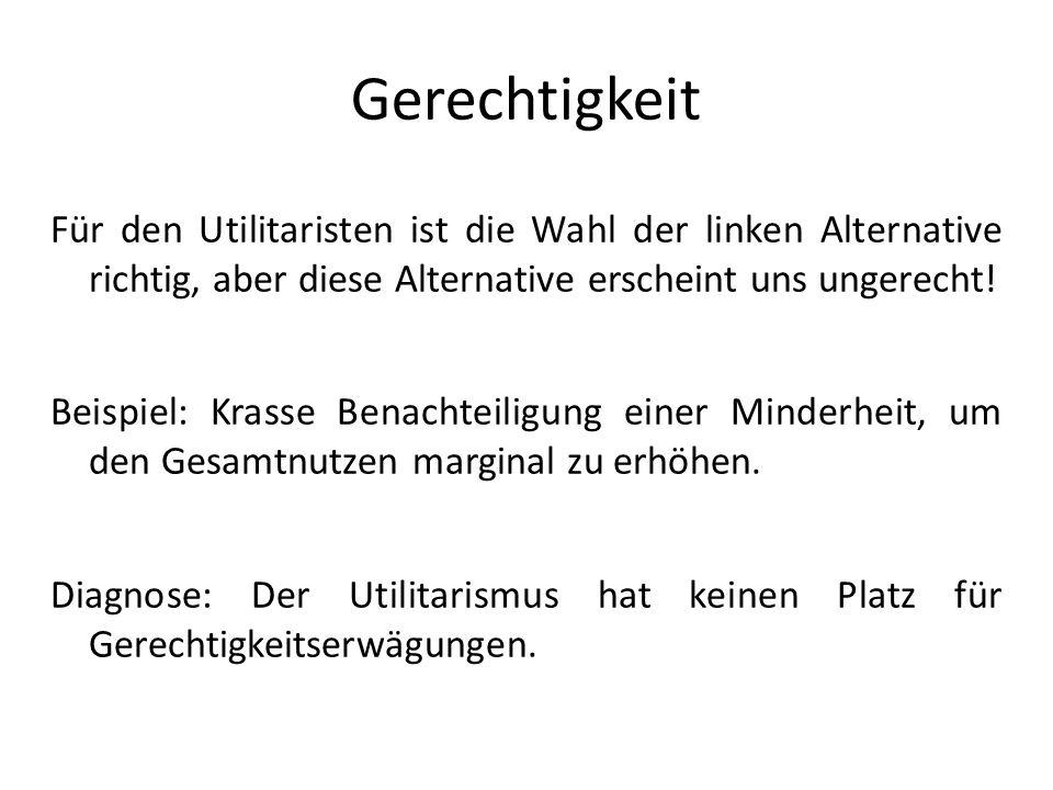 Gerechtigkeit Für den Utilitaristen ist die Wahl der linken Alternative richtig, aber diese Alternative erscheint uns ungerecht!