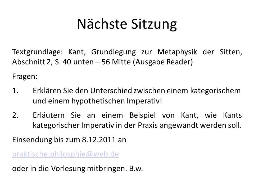 Nächste SitzungTextgrundlage: Kant, Grundlegung zur Metaphysik der Sitten, Abschnitt 2, S. 40 unten – 56 Mitte (Ausgabe Reader)