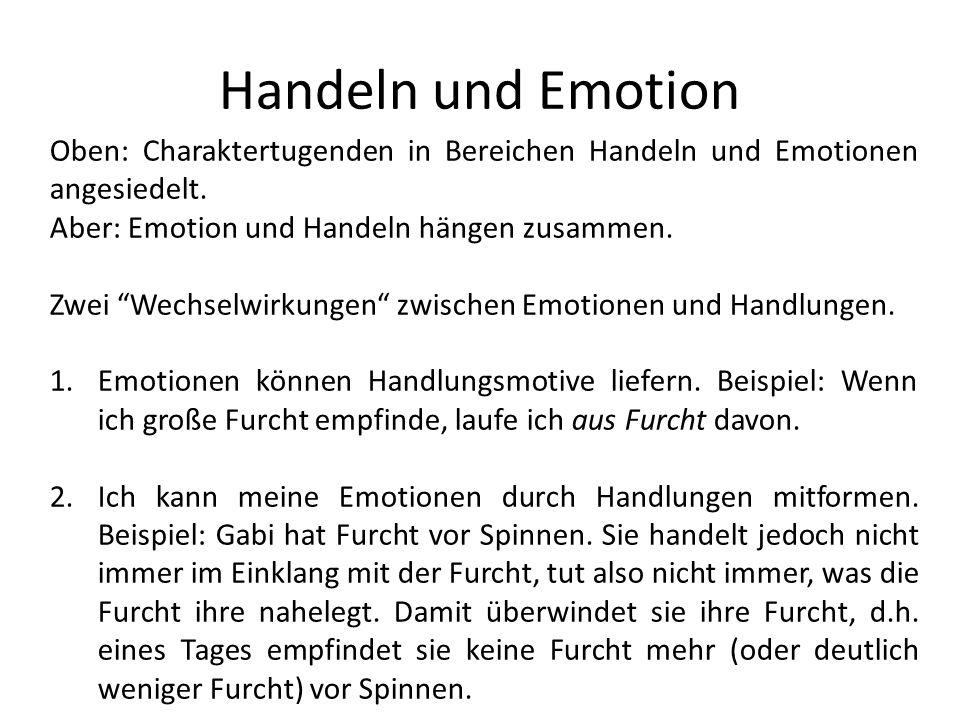 Handeln und Emotion Oben: Charaktertugenden in Bereichen Handeln und Emotionen angesiedelt. Aber: Emotion und Handeln hängen zusammen.