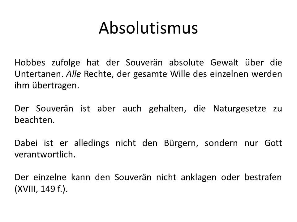 Absolutismus Hobbes zufolge hat der Souverän absolute Gewalt über die Untertanen. Alle Rechte, der gesamte Wille des einzelnen werden ihm übertragen.