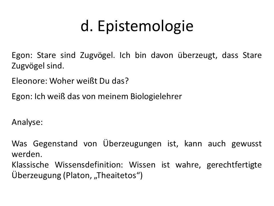 d. Epistemologie Egon: Stare sind Zugvögel. Ich bin davon überzeugt, dass Stare Zugvögel sind. Eleonore: Woher weißt Du das