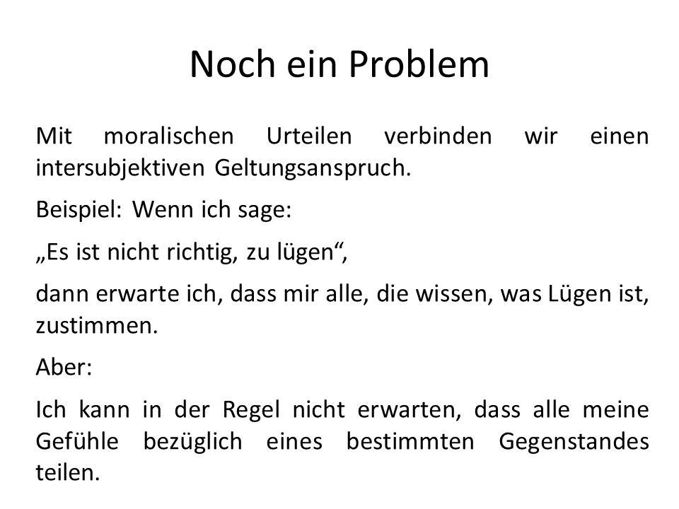 Noch ein ProblemMit moralischen Urteilen verbinden wir einen intersubjektiven Geltungsanspruch. Beispiel: Wenn ich sage: