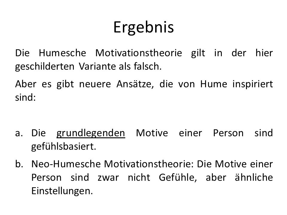 Ergebnis Die Humesche Motivationstheorie gilt in der hier geschilderten Variante als falsch.