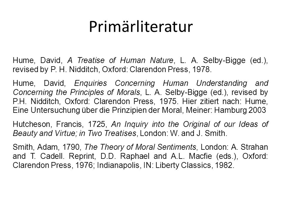 PrimärliteraturHume, David, A Treatise of Human Nature, L. A. Selby-Bigge (ed.), revised by P. H. Nidditch, Oxford: Clarendon Press, 1978.