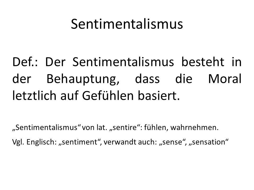 Sentimentalismus Def.: Der Sentimentalismus besteht in der Behauptung, dass die Moral letztlich auf Gefühlen basiert.