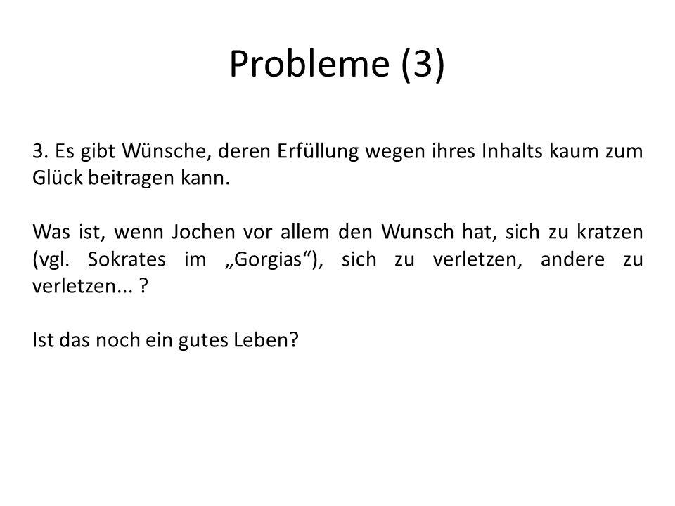Probleme (3) 3. Es gibt Wünsche, deren Erfüllung wegen ihres Inhalts kaum zum Glück beitragen kann.
