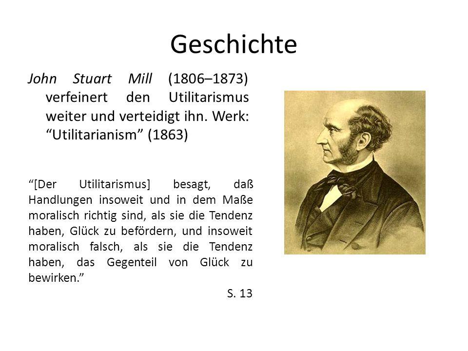Geschichte John Stuart Mill (1806–1873) verfeinert den Utilitarismus weiter und verteidigt ihn. Werk: Utilitarianism (1863)